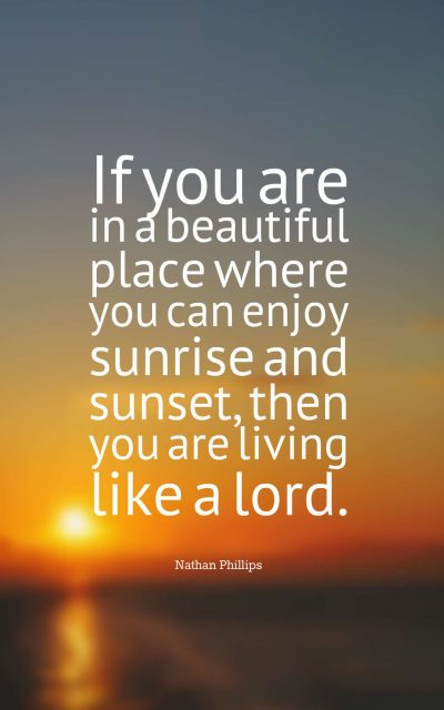 If you are in a beautiful place where you can enjoy sunrise and sunset, then you are living like a lord.