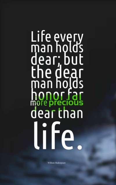 Life every man holds dear; but the dear man holds honor far more precious dear than life.