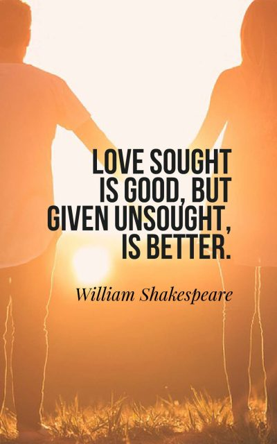Love sought is good, but given unsought, is better.