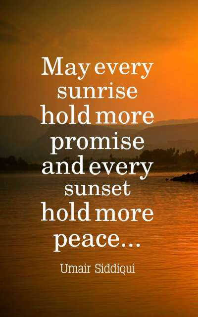 May every sunrise hold more promise and every sunset hold more peace..