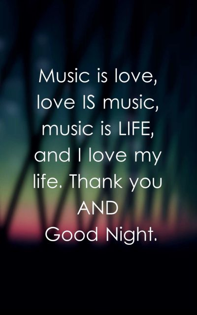 Music is love, love is music, music is life, and I love my life. Thank you and good night.