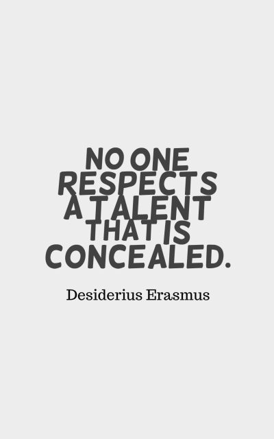 No one respects a talent that is concealed.