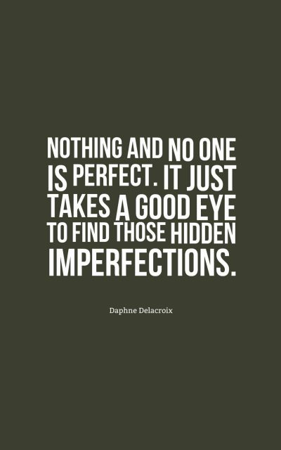 Nothing and no one is perfect. It just takes a good eye to find those hidden imperfections.