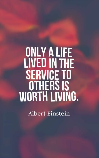 Only a life lived in the service to others is worth living.