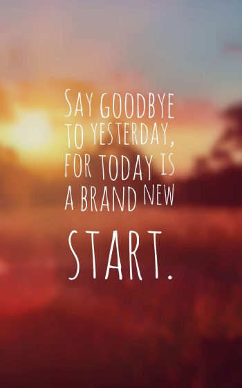 Say goodbye to yesterday, for today is a brand new start.