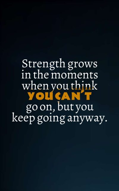 Strength grows in the moments when you think you can't go on, but you keep going anyway.
