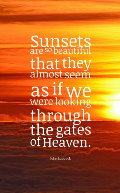 Sunsets are so beautiful that they almost seem as if we were looking through the gates of Heaven.