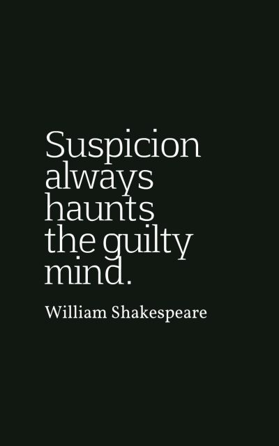 Suspicion always haunts the guilty mind.