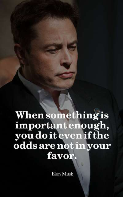 When something is important enough, you do it even if the odds are not in your favor.