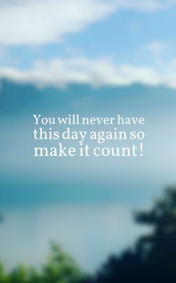 You will never have this day again so make it count!