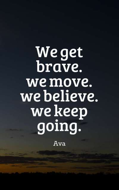we get brave. we move. we believe. we keep going.