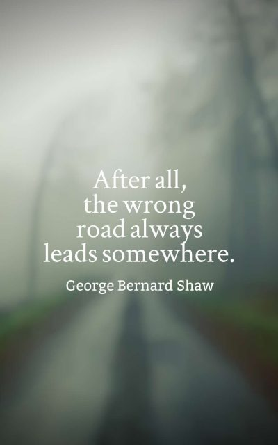 After all, the wrong road always leads somewhere.