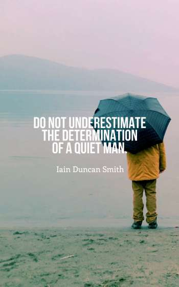 Do not underestimate the determination of a quiet man.