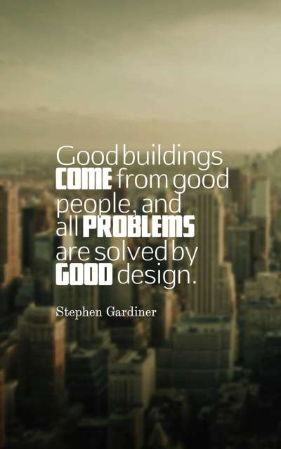 Good buildings come from good people, and all problems are solved by good design.