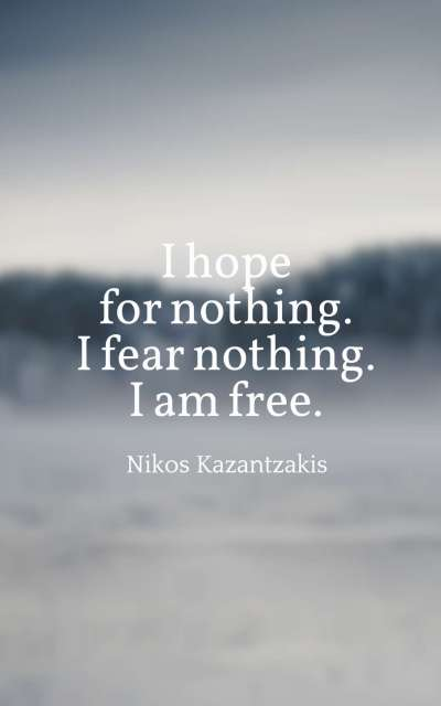 I hope for nothing. I fear nothing. I am free.