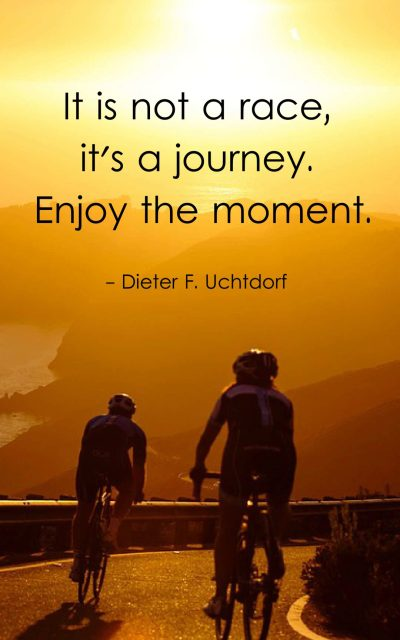It is not a race, it's a journey. Enjoy the moment.