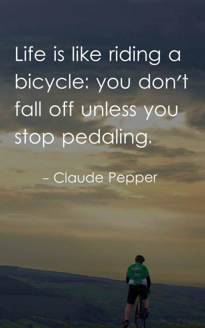 Life is like riding a bicycle you don't fall off unless you stop pedaling.