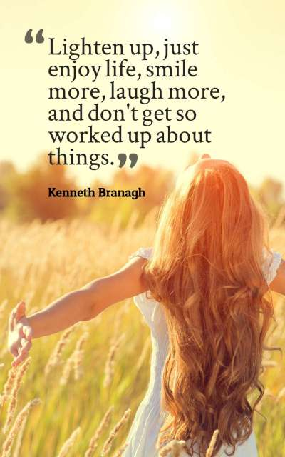 Lighten up, just enjoy life, smile more, laugh more, and don't get so worked up about things.