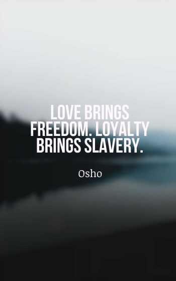 Love brings freedom. Loyalty brings slavery.