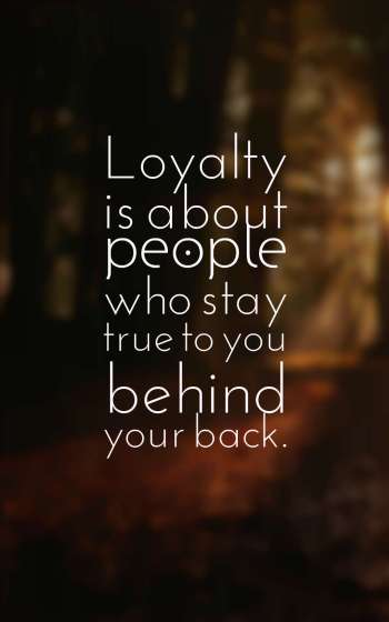 Loyalty is about people who stay true to you behind your back.