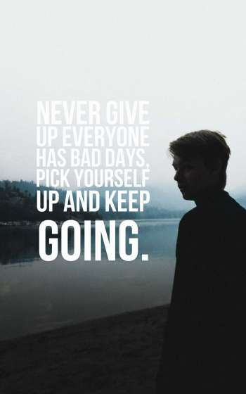 Never give up everyone has bad days, pick yourself up and keep going.
