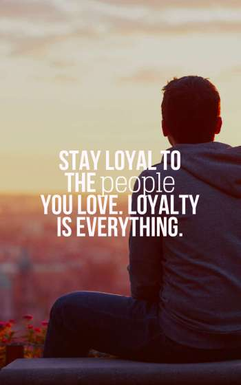 Stay loyal to the people you love. Loyalty is everything.