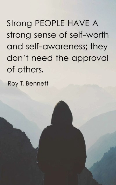 Strong people have a strong sense of self-worth and self-awareness they don't need the approval of others.