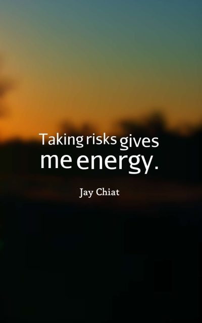 Taking risks gives me energy.