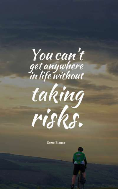 You can't get anywhere in life without taking risks.