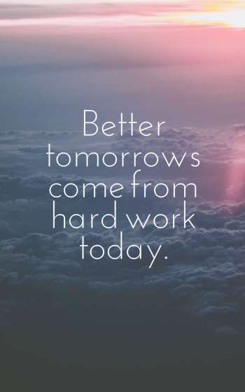 Better tomorrows come from hard work today