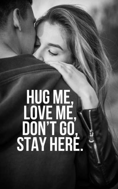 Hug me, love me, don't go, stay here.