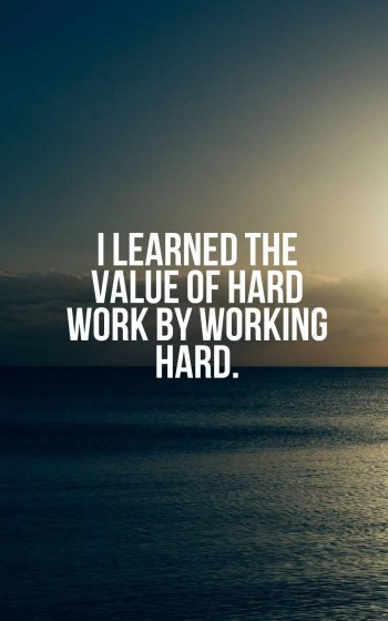 I learned the value of hard work by working hard.