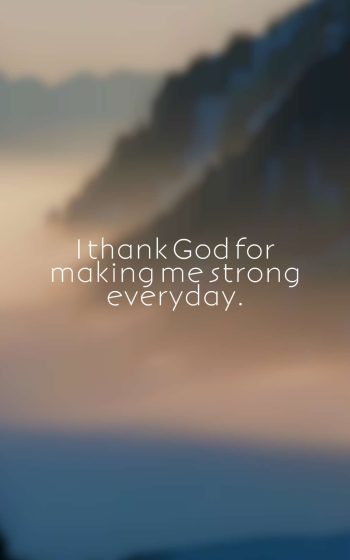 I thank God for making me strong everyday.