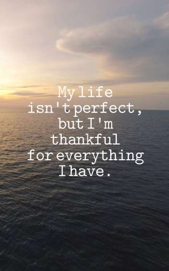 My life isn't perfect, but I'm thankful for everything I have.