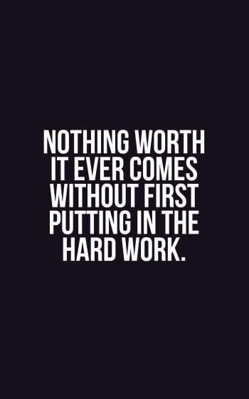 Nothing worth it ever comes without first putting in the hard work.