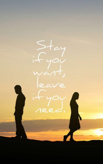 Stay if you want, leave if you need.