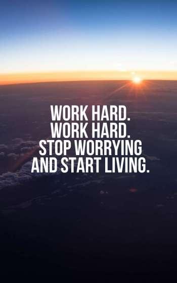Work hard. Work hard. Stop worrying and start living.