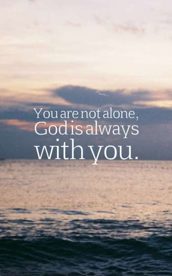 You are not alone, God is always with you.