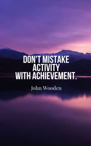 Don't mistake activity with achievement.