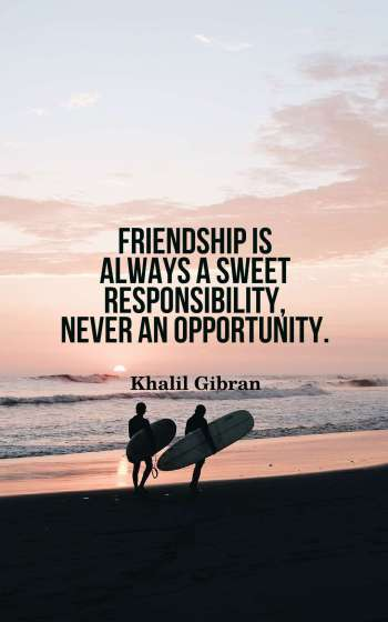 Friendship is always a sweet responsibility, never an opportunity.