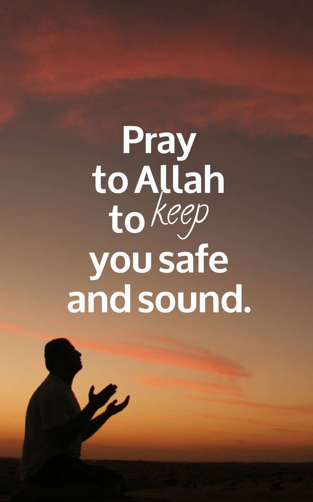 Pray to Allah to keep you safe and sound.