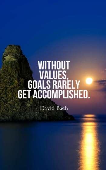 Without values, goals rarely get accomplished.