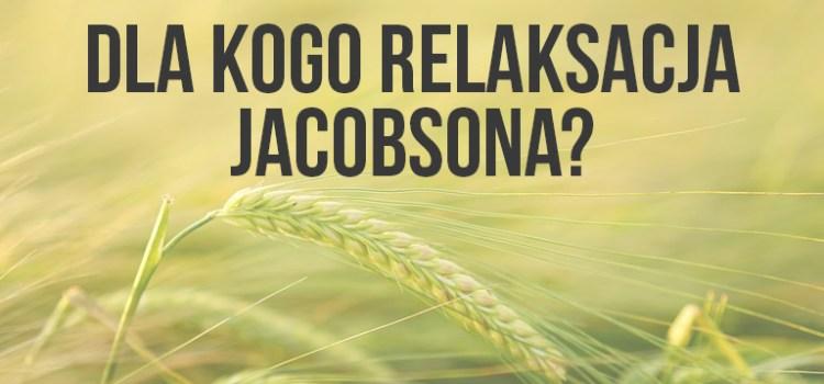 Dla kogo może być przydatna relaksacja metodą Jacobsona?
