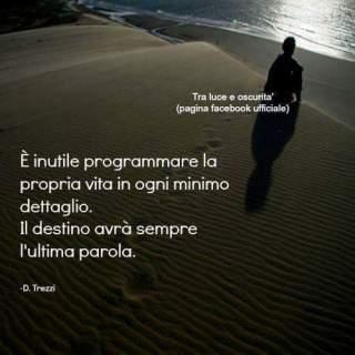 E' inutile programmare la proprio vita in ogni minimo dettaglio. Il destino avrà sempre l'ultima parola.