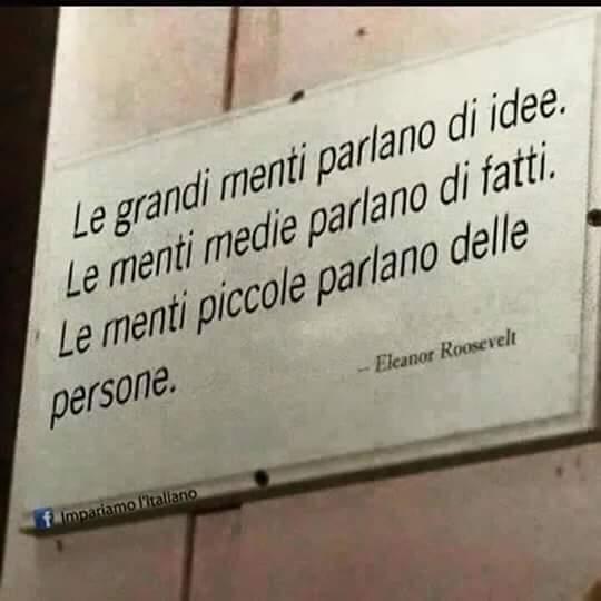 Le grandi menti parlano di idee. Le menti medie parlano di fatti. Le menti piccole parlano delle persone.