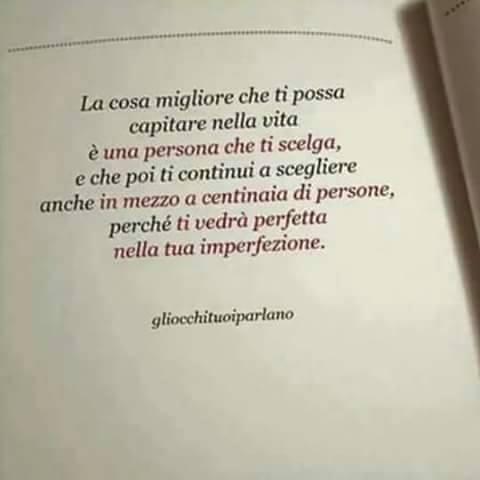 La cosa migliore che ti possa capitare nella vita è una persona che ti scelga,e che poi ti coninui a scegliere anche in mezzo a centinaia di persone, perchè ti vedrà perfetta nella tua imperfezione