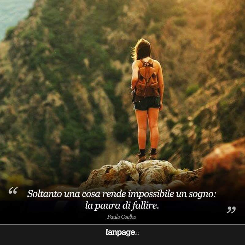 Soltanto una cosa rende impossibile un sogno: la paura di fallire. Paolo Coelho