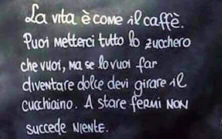 La vita è come il caffè. Puoi metterci tutto lo zucchero che vuoi, ma se lo vuoi far diventare dolce devi girare il cucchiaino. A stare fermi non succede niente