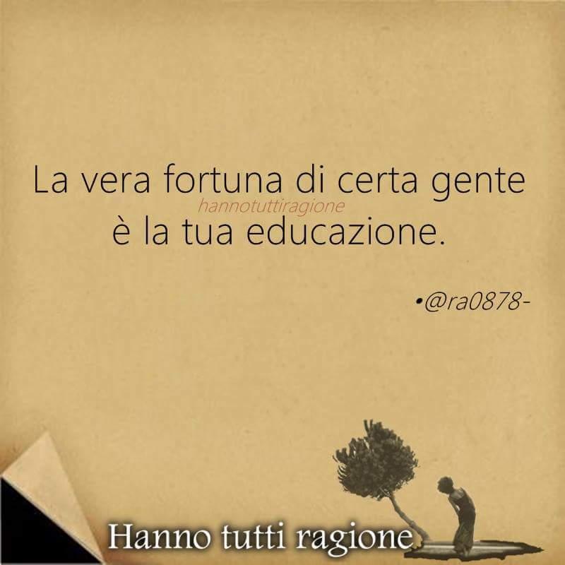 La vera fortuna di certa gente è la tua educazione