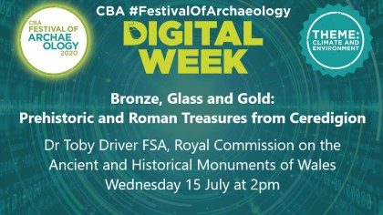 Festival Of Archaeology, Bronze, Glass and Gold Prehistoric and Roman Treasures from Ceredigion